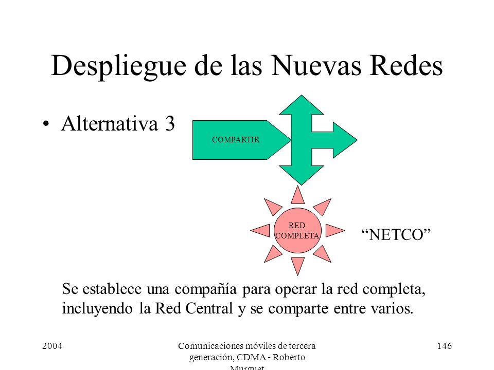 2004Comunicaciones móviles de tercera generación, CDMA - Roberto Murguet 146 Despliegue de las Nuevas Redes Alternativa 3 RED COMPLETA COMPARTIR Se establece una compañía para operar la red completa, incluyendo la Red Central y se comparte entre varios.
