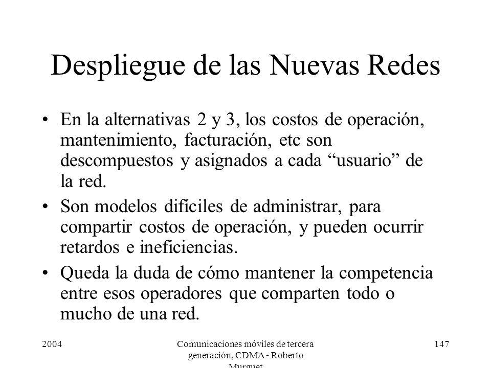 2004Comunicaciones móviles de tercera generación, CDMA - Roberto Murguet 147 Despliegue de las Nuevas Redes En la alternativas 2 y 3, los costos de operación, mantenimiento, facturación, etc son descompuestos y asignados a cada usuario de la red.