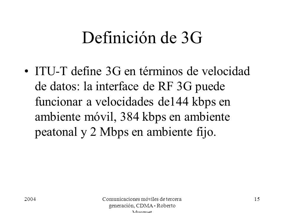2004Comunicaciones móviles de tercera generación, CDMA - Roberto Murguet 15 Definición de 3G ITU-T define 3G en términos de velocidad de datos: la interface de RF 3G puede funcionar a velocidades de144 kbps en ambiente móvil, 384 kbps en ambiente peatonal y 2 Mbps en ambiente fijo.