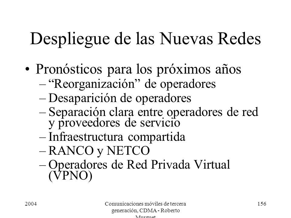 2004Comunicaciones móviles de tercera generación, CDMA - Roberto Murguet 156 Despliegue de las Nuevas Redes Pronósticos para los próximos años –Reorganización de operadores –Desaparición de operadores –Separación clara entre operadores de red y proveedores de servicio –Infraestructura compartida –RANCO y NETCO –Operadores de Red Privada Virtual (VPNO)