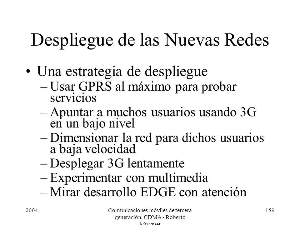 2004Comunicaciones móviles de tercera generación, CDMA - Roberto Murguet 159 Despliegue de las Nuevas Redes Una estrategia de despliegue –Usar GPRS al