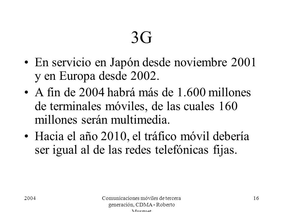 2004Comunicaciones móviles de tercera generación, CDMA - Roberto Murguet 16 3G En servicio en Japón desde noviembre 2001 y en Europa desde 2002. A fin