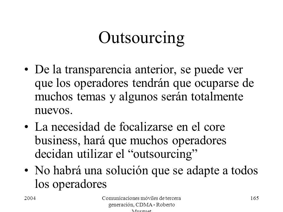 2004Comunicaciones móviles de tercera generación, CDMA - Roberto Murguet 165 Outsourcing De la transparencia anterior, se puede ver que los operadores tendrán que ocuparse de muchos temas y algunos serán totalmente nuevos.