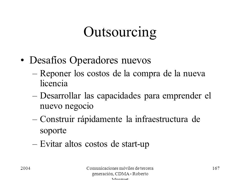 2004Comunicaciones móviles de tercera generación, CDMA - Roberto Murguet 167 Outsourcing Desafíos Operadores nuevos –Reponer los costos de la compra d