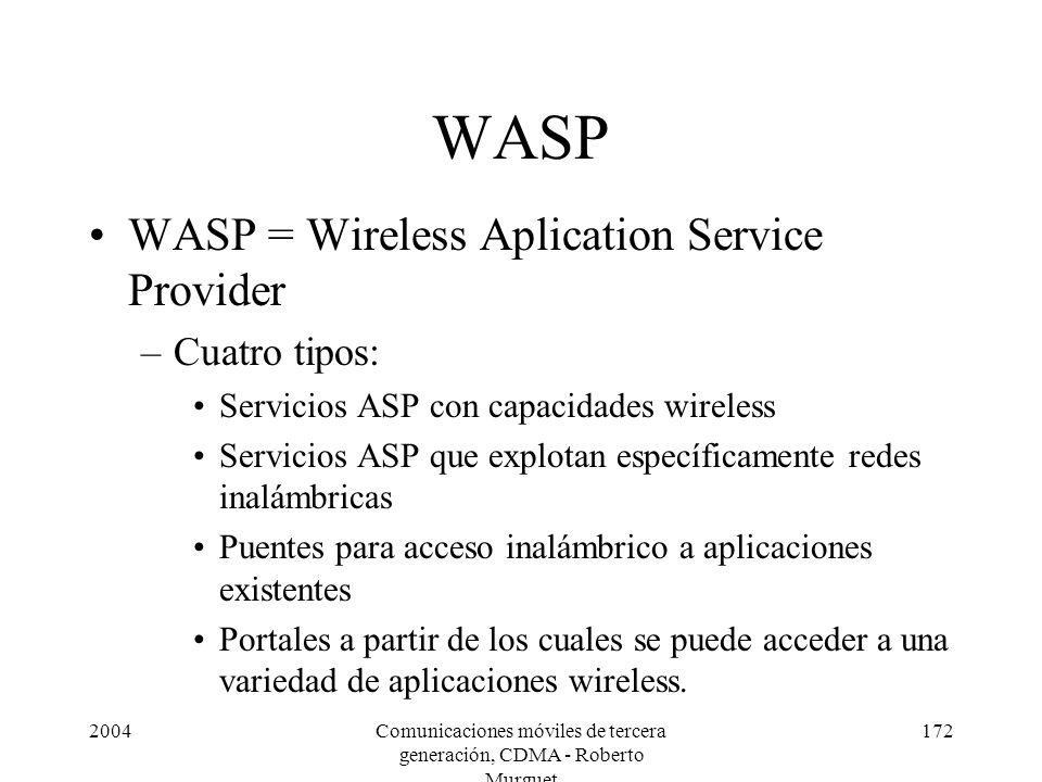 2004Comunicaciones móviles de tercera generación, CDMA - Roberto Murguet 172 WASP WASP = Wireless Aplication Service Provider –Cuatro tipos: Servicios ASP con capacidades wireless Servicios ASP que explotan específicamente redes inalámbricas Puentes para acceso inalámbrico a aplicaciones existentes Portales a partir de los cuales se puede acceder a una variedad de aplicaciones wireless.