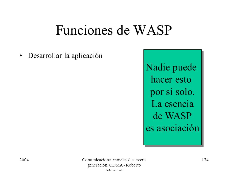 2004Comunicaciones móviles de tercera generación, CDMA - Roberto Murguet 174 Funciones de WASP Desarrollar la aplicación Nadie puede hacer esto por si