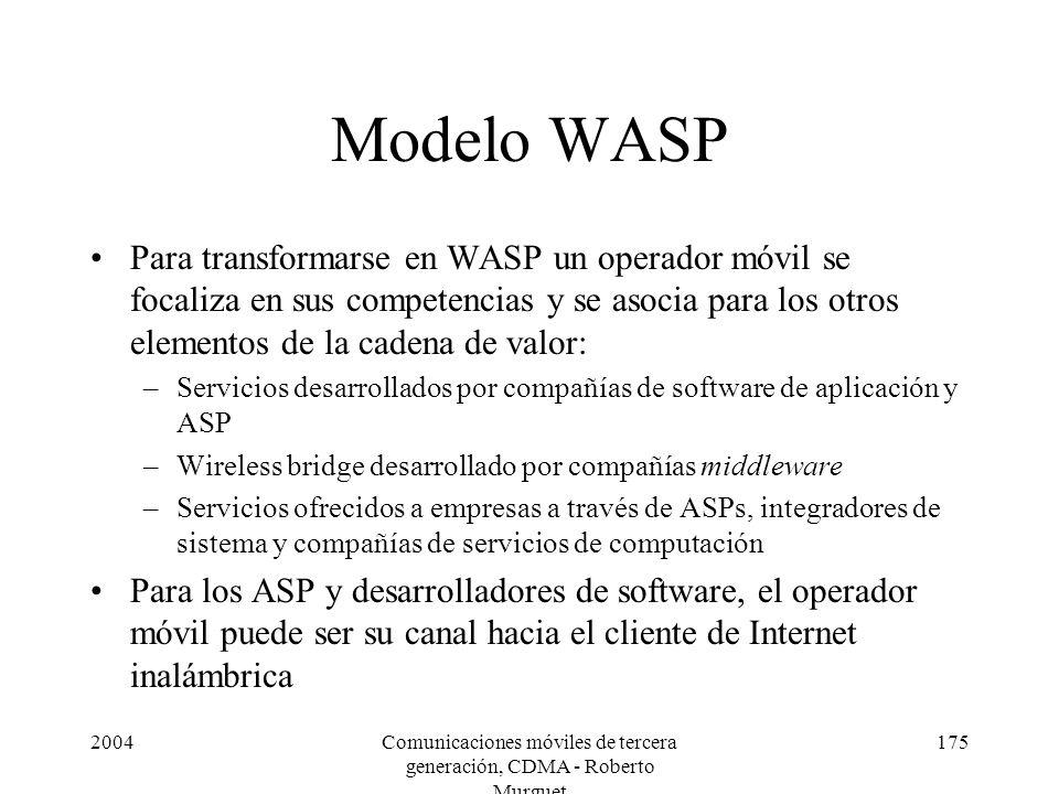 2004Comunicaciones móviles de tercera generación, CDMA - Roberto Murguet 175 Modelo WASP Para transformarse en WASP un operador móvil se focaliza en sus competencias y se asocia para los otros elementos de la cadena de valor: –Servicios desarrollados por compañías de software de aplicación y ASP –Wireless bridge desarrollado por compañías middleware –Servicios ofrecidos a empresas a través de ASPs, integradores de sistema y compañías de servicios de computación Para los ASP y desarrolladores de software, el operador móvil puede ser su canal hacia el cliente de Internet inalámbrica
