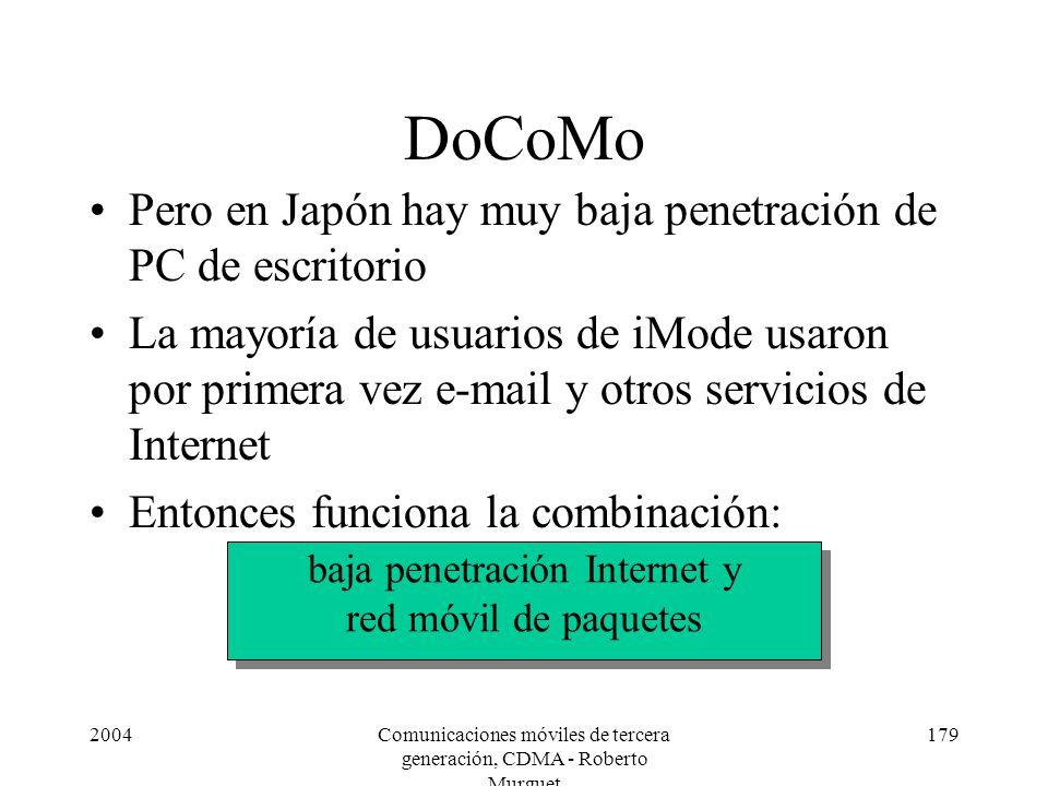 2004Comunicaciones móviles de tercera generación, CDMA - Roberto Murguet 179 DoCoMo Pero en Japón hay muy baja penetración de PC de escritorio La mayoría de usuarios de iMode usaron por primera vez e-mail y otros servicios de Internet Entonces funciona la combinación: baja penetración Internet y red móvil de paquetes baja penetración Internet y red móvil de paquetes