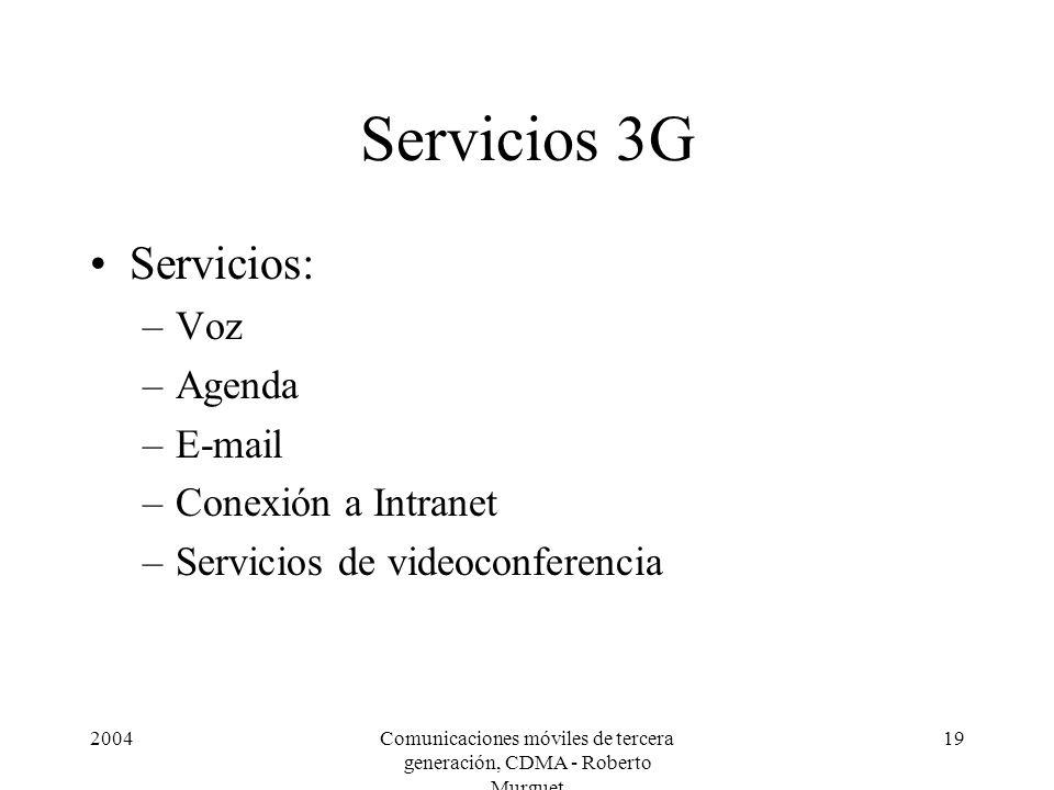 2004Comunicaciones móviles de tercera generación, CDMA - Roberto Murguet 19 Servicios 3G Servicios: –Voz –Agenda –E-mail –Conexión a Intranet –Servicios de videoconferencia