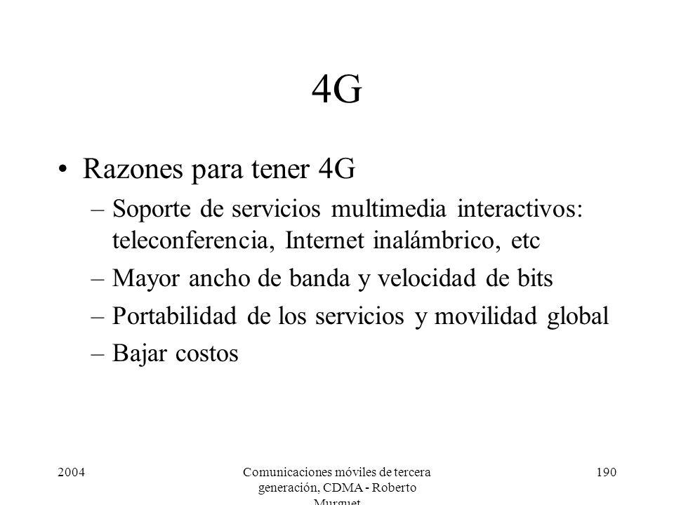 2004Comunicaciones móviles de tercera generación, CDMA - Roberto Murguet 190 4G Razones para tener 4G –Soporte de servicios multimedia interactivos: teleconferencia, Internet inalámbrico, etc –Mayor ancho de banda y velocidad de bits –Portabilidad de los servicios y movilidad global –Bajar costos