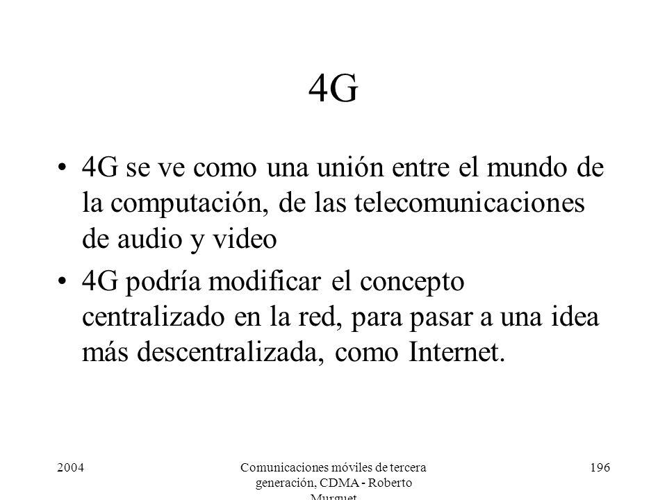2004Comunicaciones móviles de tercera generación, CDMA - Roberto Murguet 196 4G 4G se ve como una unión entre el mundo de la computación, de las telecomunicaciones de audio y video 4G podría modificar el concepto centralizado en la red, para pasar a una idea más descentralizada, como Internet.