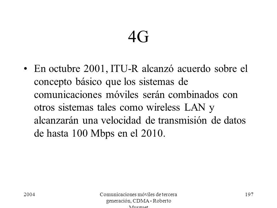 2004Comunicaciones móviles de tercera generación, CDMA - Roberto Murguet 197 4G En octubre 2001, ITU-R alcanzó acuerdo sobre el concepto básico que los sistemas de comunicaciones móviles serán combinados con otros sistemas tales como wireless LAN y alcanzarán una velocidad de transmisión de datos de hasta 100 Mbps en el 2010.