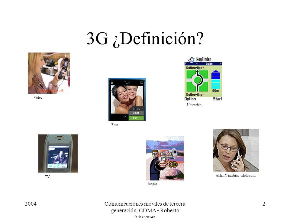 2004Comunicaciones móviles de tercera generación, CDMA - Roberto Murguet 2 3G ¿Definición? Foto TV Juegos Ubicación Ahh...Y también teléfono.... Video