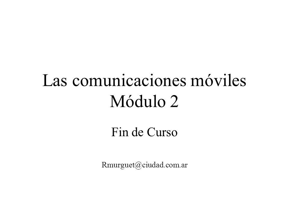 Las comunicaciones móviles Módulo 2 Fin de Curso Rmurguet@ciudad.com.ar