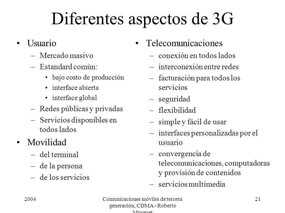 2004Comunicaciones móviles de tercera generación, CDMA - Roberto Murguet 21 Diferentes aspectos de 3G Usuario –Mercado masivo –Estandard común: bajo c