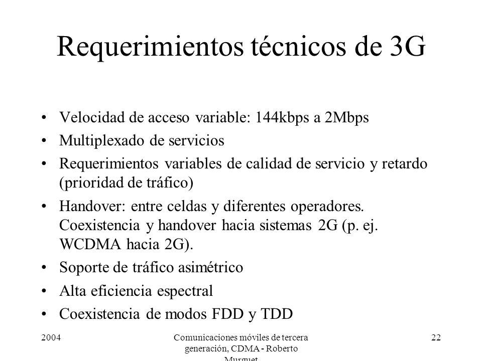 2004Comunicaciones móviles de tercera generación, CDMA - Roberto Murguet 22 Requerimientos técnicos de 3G Velocidad de acceso variable: 144kbps a 2Mbps Multiplexado de servicios Requerimientos variables de calidad de servicio y retardo (prioridad de tráfico) Handover: entre celdas y diferentes operadores.