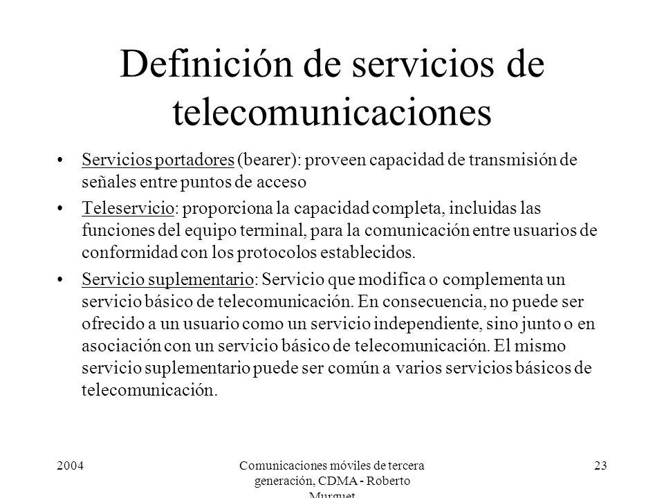 2004Comunicaciones móviles de tercera generación, CDMA - Roberto Murguet 23 Definición de servicios de telecomunicaciones Servicios portadores (bearer): proveen capacidad de transmisión de señales entre puntos de acceso Teleservicio: proporciona la capacidad completa, incluidas las funciones del equipo terminal, para la comunicación entre usuarios de conformidad con los protocolos establecidos.