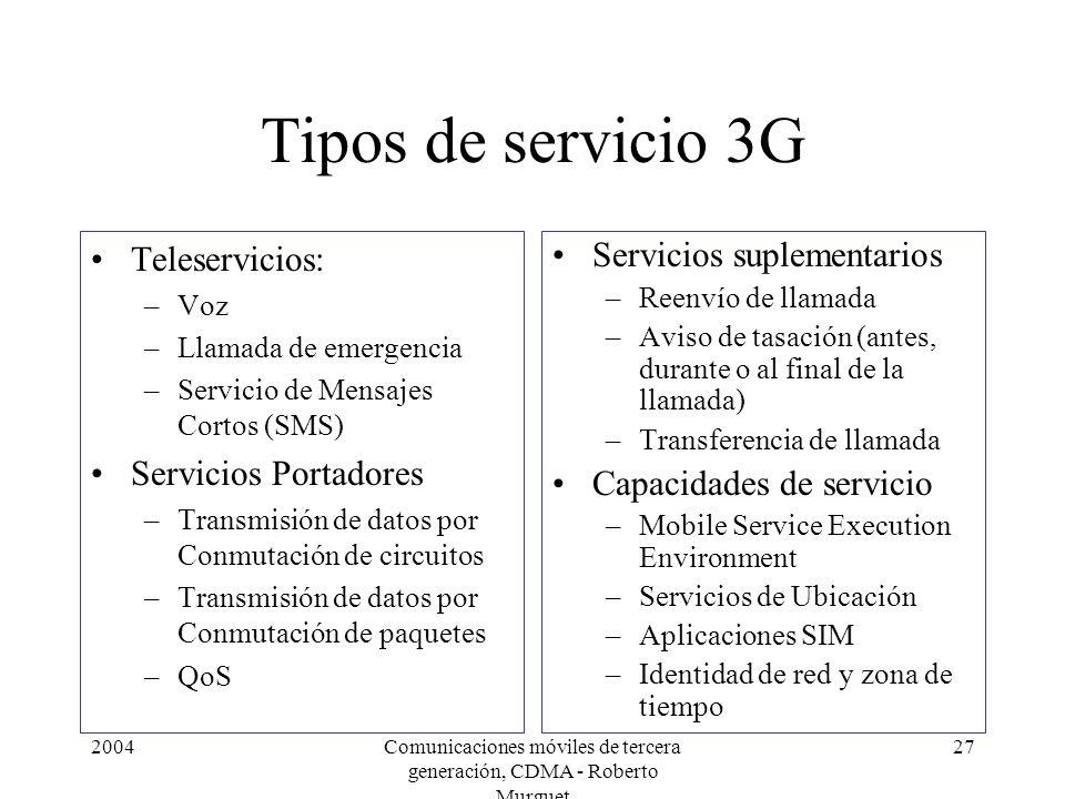 2004Comunicaciones móviles de tercera generación, CDMA - Roberto Murguet 27 Tipos de servicio 3G Teleservicios: –Voz –Llamada de emergencia –Servicio de Mensajes Cortos (SMS) Servicios Portadores –Transmisión de datos por Conmutación de circuitos –Transmisión de datos por Conmutación de paquetes –QoS Servicios suplementarios –Reenvío de llamada –Aviso de tasación (antes, durante o al final de la llamada) –Transferencia de llamada Capacidades de servicio –Mobile Service Execution Environment –Servicios de Ubicación –Aplicaciones SIM –Identidad de red y zona de tiempo