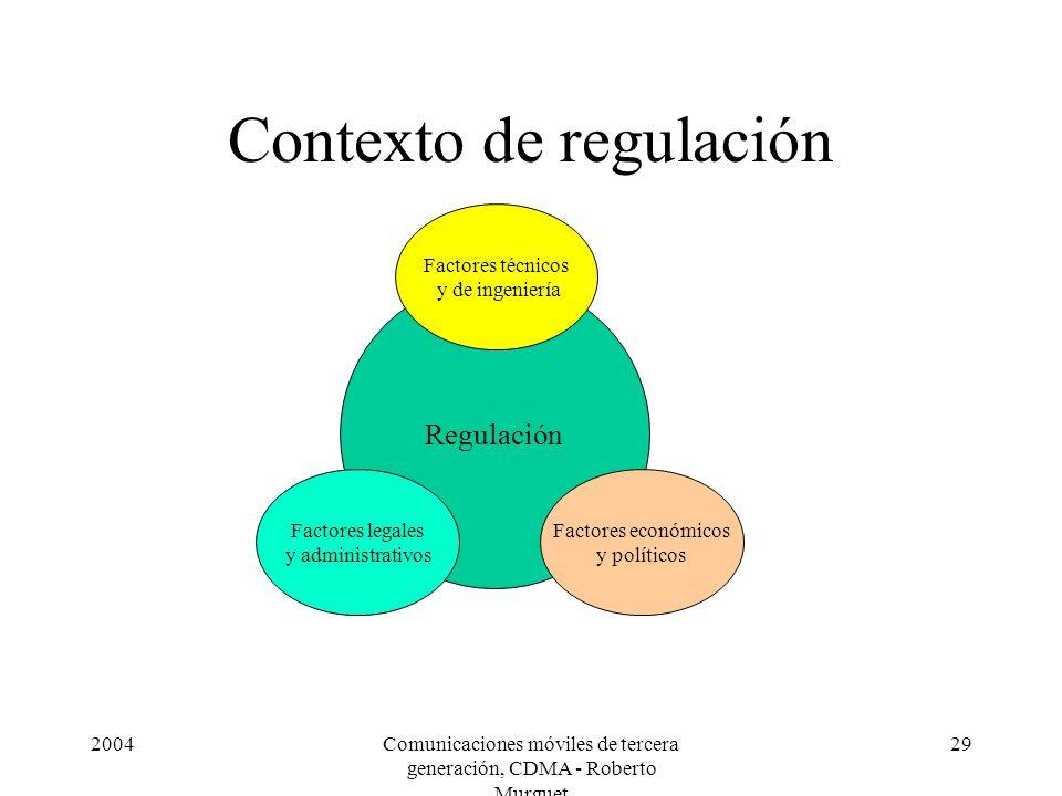 2004Comunicaciones móviles de tercera generación, CDMA - Roberto Murguet 29 Contexto de regulación Regulación Factores técnicos y de ingeniería Factores legales y administrativos Factores económicos y políticos