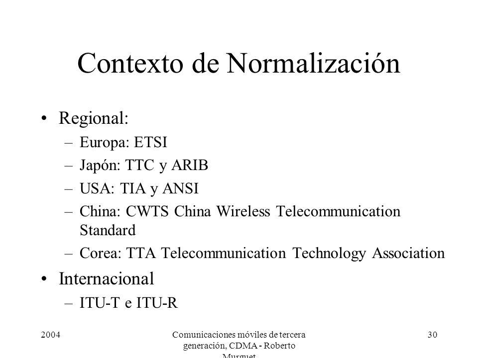 2004Comunicaciones móviles de tercera generación, CDMA - Roberto Murguet 30 Contexto de Normalización Regional: –Europa: ETSI –Japón: TTC y ARIB –USA: TIA y ANSI –China: CWTS China Wireless Telecommunication Standard –Corea: TTA Telecommunication Technology Association Internacional –ITU-T e ITU-R