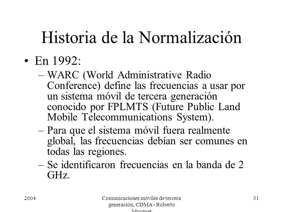 2004Comunicaciones móviles de tercera generación, CDMA - Roberto Murguet 31 Historia de la Normalización En 1992: –WARC (World Administrative Radio Conference) define las frecuencias a usar por un sistema móvil de tercera generación conocido por FPLMTS (Future Public Land Mobile Telecommunications System).