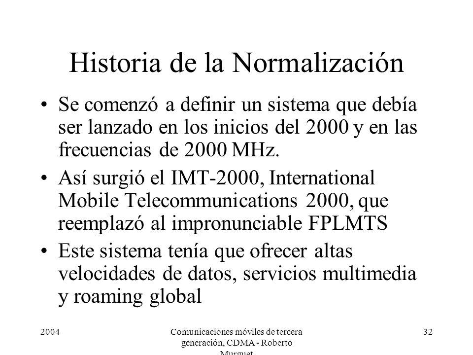 2004Comunicaciones móviles de tercera generación, CDMA - Roberto Murguet 32 Historia de la Normalización Se comenzó a definir un sistema que debía ser lanzado en los inicios del 2000 y en las frecuencias de 2000 MHz.