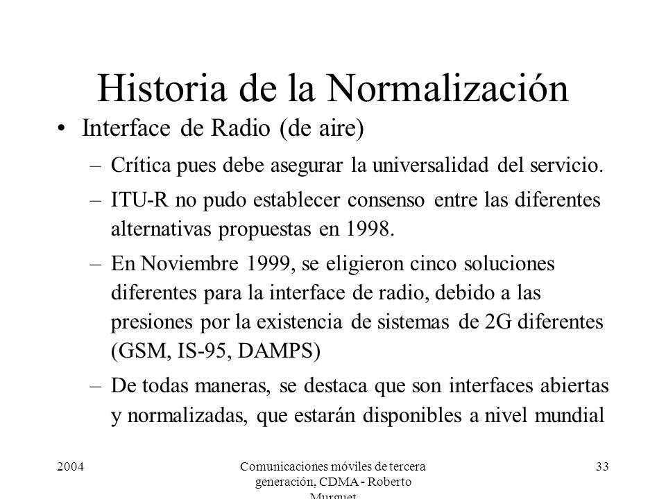 2004Comunicaciones móviles de tercera generación, CDMA - Roberto Murguet 33 Historia de la Normalización Interface de Radio (de aire) –Crítica pues debe asegurar la universalidad del servicio.