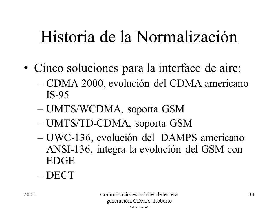 2004Comunicaciones móviles de tercera generación, CDMA - Roberto Murguet 34 Historia de la Normalización Cinco soluciones para la interface de aire: –CDMA 2000, evolución del CDMA americano IS-95 –UMTS/WCDMA, soporta GSM –UMTS/TD-CDMA, soporta GSM –UWC-136, evolución del DAMPS americano ANSI-136, integra la evolución del GSM con EDGE –DECT