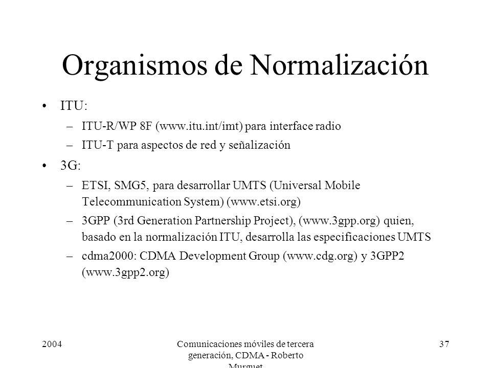 2004Comunicaciones móviles de tercera generación, CDMA - Roberto Murguet 37 Organismos de Normalización ITU: –ITU-R/WP 8F (www.itu.int/imt) para interface radio –ITU-T para aspectos de red y señalización 3G: –ETSI, SMG5, para desarrollar UMTS (Universal Mobile Telecommunication System) (www.etsi.org) –3GPP (3rd Generation Partnership Project), (www.3gpp.org) quien, basado en la normalización ITU, desarrolla las especificaciones UMTS –cdma2000: CDMA Development Group (www.cdg.org) y 3GPP2 (www.3gpp2.org)