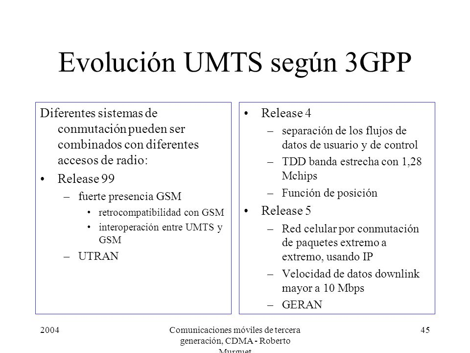 2004Comunicaciones móviles de tercera generación, CDMA - Roberto Murguet 45 Evolución UMTS según 3GPP Diferentes sistemas de conmutación pueden ser combinados con diferentes accesos de radio: Release 99 –fuerte presencia GSM retrocompatibilidad con GSM interoperación entre UMTS y GSM –UTRAN Release 4 –separación de los flujos de datos de usuario y de control –TDD banda estrecha con 1,28 Mchips –Función de posición Release 5 –Red celular por conmutación de paquetes extremo a extremo, usando IP –Velocidad de datos downlink mayor a 10 Mbps –GERAN