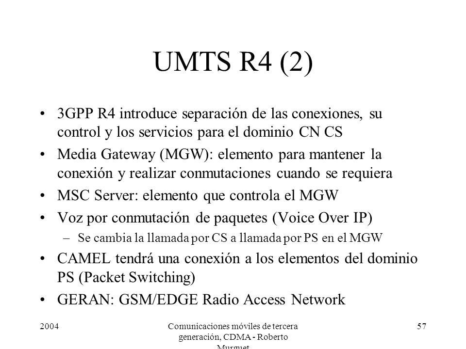 2004Comunicaciones móviles de tercera generación, CDMA - Roberto Murguet 57 UMTS R4 (2) 3GPP R4 introduce separación de las conexiones, su control y los servicios para el dominio CN CS Media Gateway (MGW): elemento para mantener la conexión y realizar conmutaciones cuando se requiera MSC Server: elemento que controla el MGW Voz por conmutación de paquetes (Voice Over IP) –Se cambia la llamada por CS a llamada por PS en el MGW CAMEL tendrá una conexión a los elementos del dominio PS (Packet Switching) GERAN: GSM/EDGE Radio Access Network