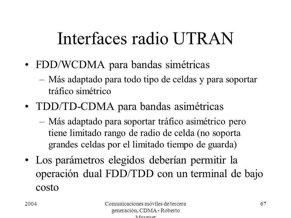 2004Comunicaciones móviles de tercera generación, CDMA - Roberto Murguet 67 Interfaces radio UTRAN FDD/WCDMA para bandas simétricas –Más adaptado para todo tipo de celdas y para soportar tráfico simétrico TDD/TD-CDMA para bandas asimétricas –Más adaptado para soportar tráfico asimétrico pero tiene limitado rango de radio de celda (no soporta grandes celdas por el limitado tiempo de guarda) Los parámetros elegidos deberían permitir la operación dual FDD/TDD con un terminal de bajo costo