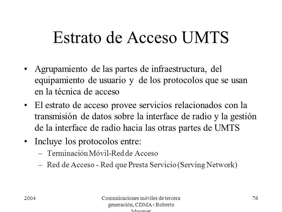2004Comunicaciones móviles de tercera generación, CDMA - Roberto Murguet 76 Estrato de Acceso UMTS Agrupamiento de las partes de infraestructura, del equipamiento de usuario y de los protocolos que se usan en la técnica de acceso El estrato de acceso provee servicios relacionados con la transmisión de datos sobre la interface de radio y la gestión de la interface de radio hacia las otras partes de UMTS Incluye los protocolos entre: –Terminación Móvil-Red de Acceso –Red de Acceso - Red que Presta Servicio (Serving Network)