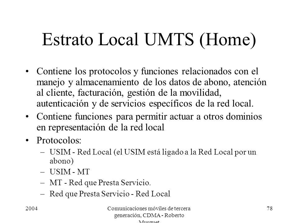 2004Comunicaciones móviles de tercera generación, CDMA - Roberto Murguet 78 Estrato Local UMTS (Home) Contiene los protocolos y funciones relacionados con el manejo y almacenamiento de los datos de abono, atención al cliente, facturación, gestión de la movilidad, autenticación y de servicios específicos de la red local.