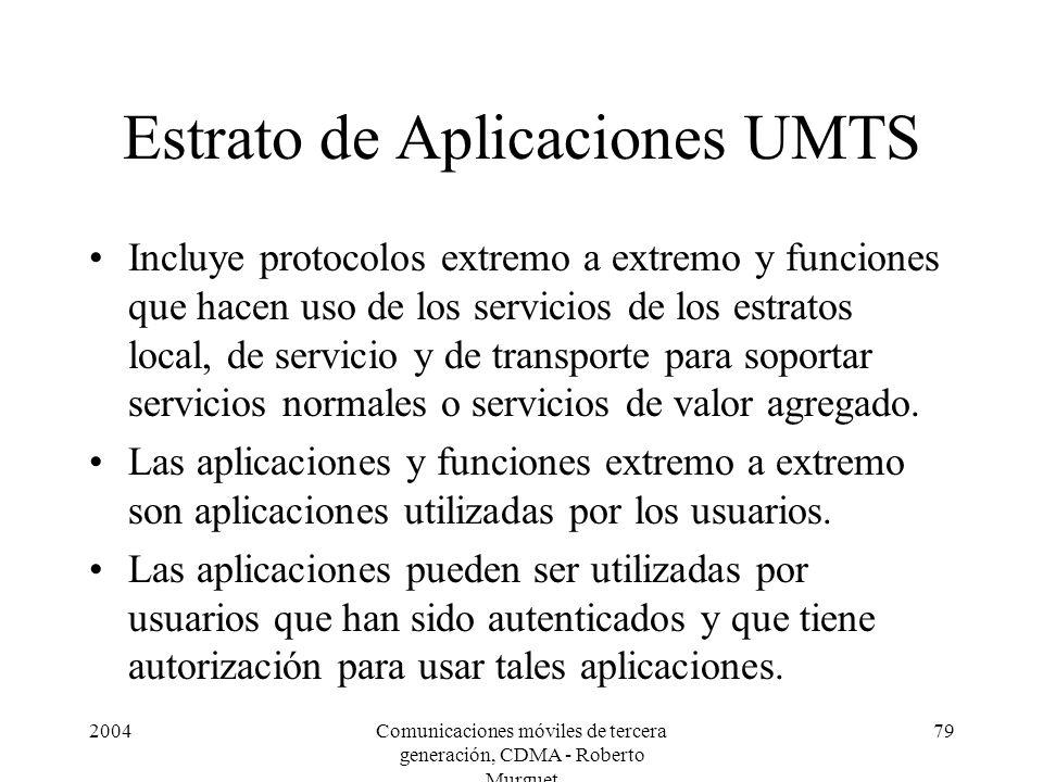 2004Comunicaciones móviles de tercera generación, CDMA - Roberto Murguet 79 Estrato de Aplicaciones UMTS Incluye protocolos extremo a extremo y funciones que hacen uso de los servicios de los estratos local, de servicio y de transporte para soportar servicios normales o servicios de valor agregado.