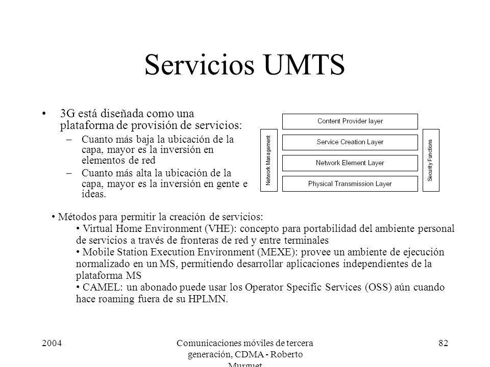 2004Comunicaciones móviles de tercera generación, CDMA - Roberto Murguet 82 Servicios UMTS 3G está diseñada como una plataforma de provisión de servicios: –Cuanto más baja la ubicación de la capa, mayor es la inversión en elementos de red –Cuanto más alta la ubicación de la capa, mayor es la inversión en gente e ideas.