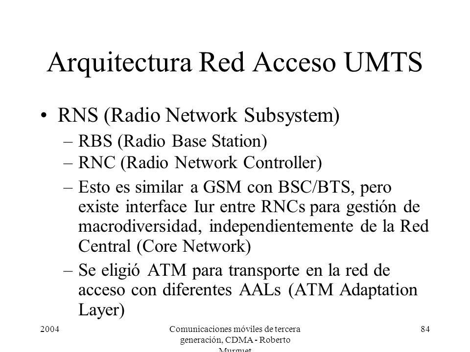 2004Comunicaciones móviles de tercera generación, CDMA - Roberto Murguet 84 Arquitectura Red Acceso UMTS RNS (Radio Network Subsystem) –RBS (Radio Base Station) –RNC (Radio Network Controller) –Esto es similar a GSM con BSC/BTS, pero existe interface Iur entre RNCs para gestión de macrodiversidad, independientemente de la Red Central (Core Network) –Se eligió ATM para transporte en la red de acceso con diferentes AALs (ATM Adaptation Layer)