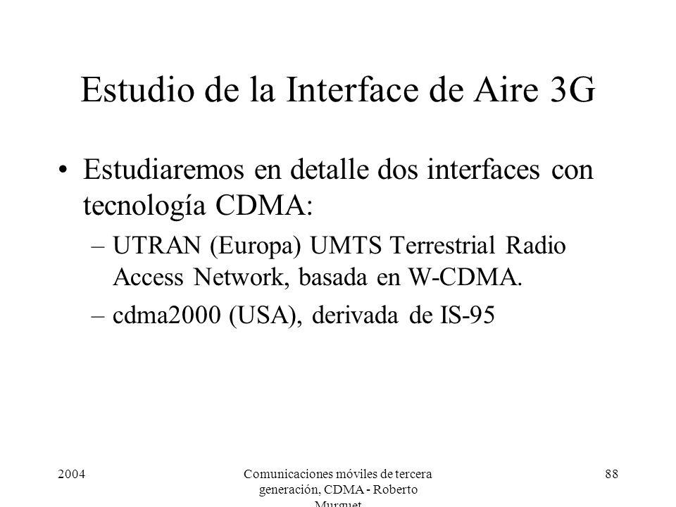 2004Comunicaciones móviles de tercera generación, CDMA - Roberto Murguet 88 Estudio de la Interface de Aire 3G Estudiaremos en detalle dos interfaces con tecnología CDMA: –UTRAN (Europa) UMTS Terrestrial Radio Access Network, basada en W-CDMA.