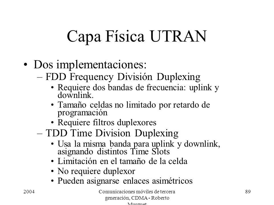 2004Comunicaciones móviles de tercera generación, CDMA - Roberto Murguet 89 Capa Física UTRAN Dos implementaciones: –FDD Frequency División Duplexing Requiere dos bandas de frecuencia: uplink y downlink.