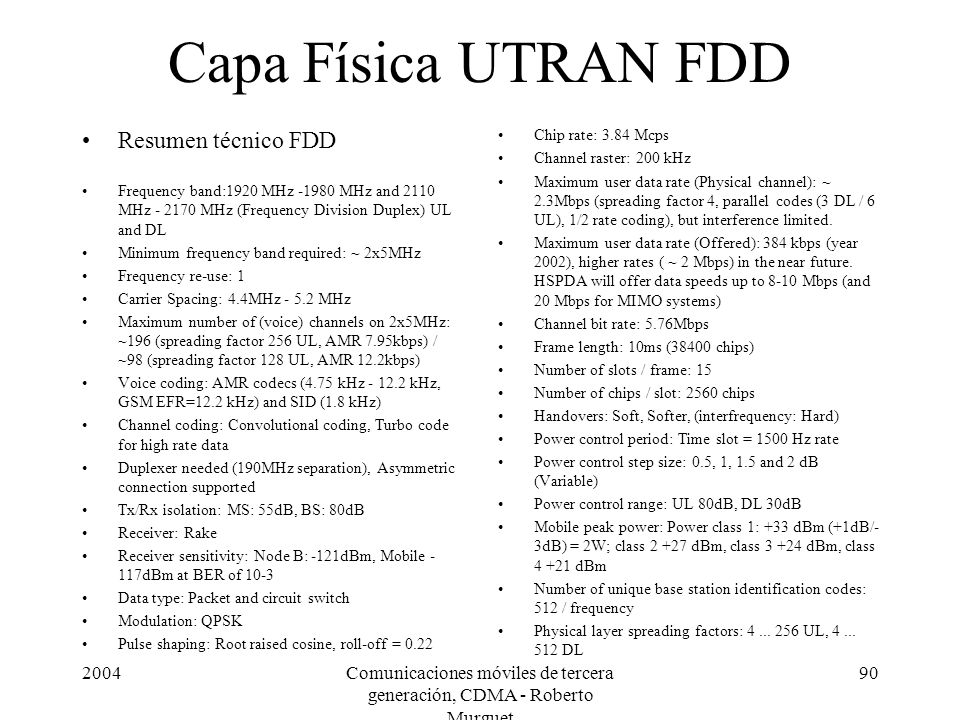 2004Comunicaciones móviles de tercera generación, CDMA - Roberto Murguet 90 Capa Física UTRAN FDD Resumen técnico FDD Frequency band:1920 MHz -1980 MHz and 2110 MHz - 2170 MHz (Frequency Division Duplex) UL and DL Minimum frequency band required: ~ 2x5MHz Frequency re-use: 1 Carrier Spacing: 4.4MHz - 5.2 MHz Maximum number of (voice) channels on 2x5MHz: ~196 (spreading factor 256 UL, AMR 7.95kbps) / ~98 (spreading factor 128 UL, AMR 12.2kbps) Voice coding: AMR codecs (4.75 kHz - 12.2 kHz, GSM EFR=12.2 kHz) and SID (1.8 kHz) Channel coding: Convolutional coding, Turbo code for high rate data Duplexer needed (190MHz separation), Asymmetric connection supported Tx/Rx isolation: MS: 55dB, BS: 80dB Receiver: Rake Receiver sensitivity: Node B: -121dBm, Mobile - 117dBm at BER of 10-3 Data type: Packet and circuit switch Modulation: QPSK Pulse shaping: Root raised cosine, roll-off = 0.22 Chip rate: 3.84 Mcps Channel raster: 200 kHz Maximum user data rate (Physical channel): ~ 2.3Mbps (spreading factor 4, parallel codes (3 DL / 6 UL), 1/2 rate coding), but interference limited.