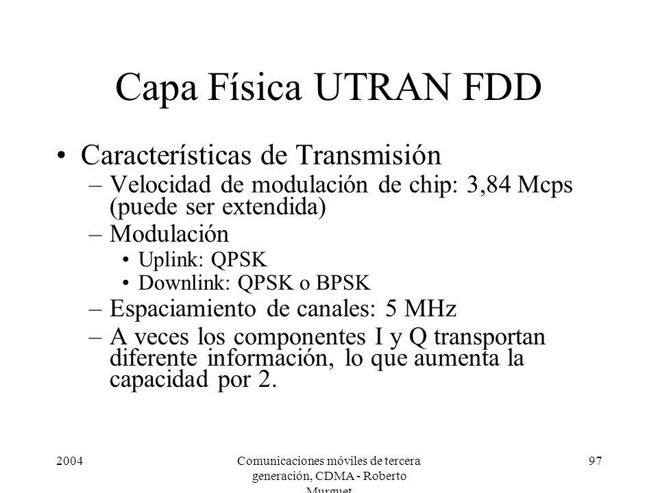 2004Comunicaciones móviles de tercera generación, CDMA - Roberto Murguet 97 Capa Física UTRAN FDD Características de Transmisión –Velocidad de modulación de chip: 3,84 Mcps (puede ser extendida) –Modulación Uplink: QPSK Downlink: QPSK o BPSK –Espaciamiento de canales: 5 MHz –A veces los componentes I y Q transportan diferente información, lo que aumenta la capacidad por 2.