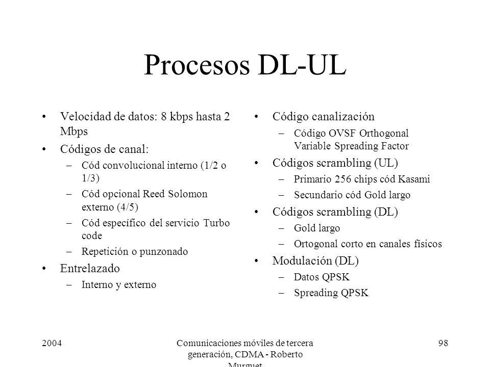 2004Comunicaciones móviles de tercera generación, CDMA - Roberto Murguet 98 Procesos DL-UL Velocidad de datos: 8 kbps hasta 2 Mbps Códigos de canal: –Cód convolucional interno (1/2 o 1/3) –Cód opcional Reed Solomon externo (4/5) –Cód específico del servicio Turbo code –Repetición o punzonado Entrelazado –Interno y externo Código canalización –Código OVSF Orthogonal Variable Spreading Factor Códigos scrambling (UL) –Primario 256 chips cód Kasami –Secundario cód Gold largo Códigos scrambling (DL) –Gold largo –Ortogonal corto en canales físicos Modulación (DL) –Datos QPSK –Spreading QPSK