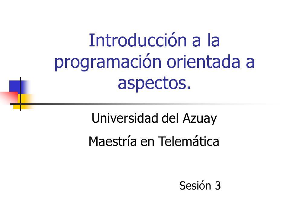 Introducción a la programación orientada a aspectos. Sesión 3 Universidad del Azuay Maestría en Telemática