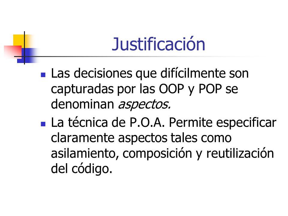 Justificación Las decisiones que difícilmente son capturadas por las OOP y POP se denominan aspectos. La técnica de P.O.A. Permite especificar clarame