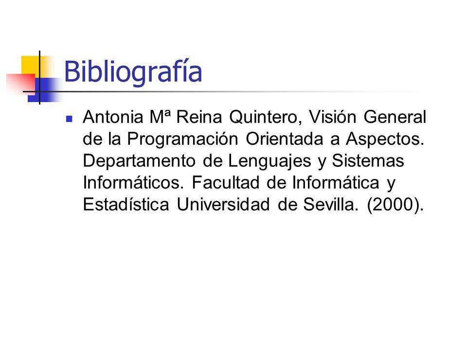 Bibliografía Antonia Mª Reina Quintero, Visión General de la Programación Orientada a Aspectos. Departamento de Lenguajes y Sistemas Informáticos. Fac