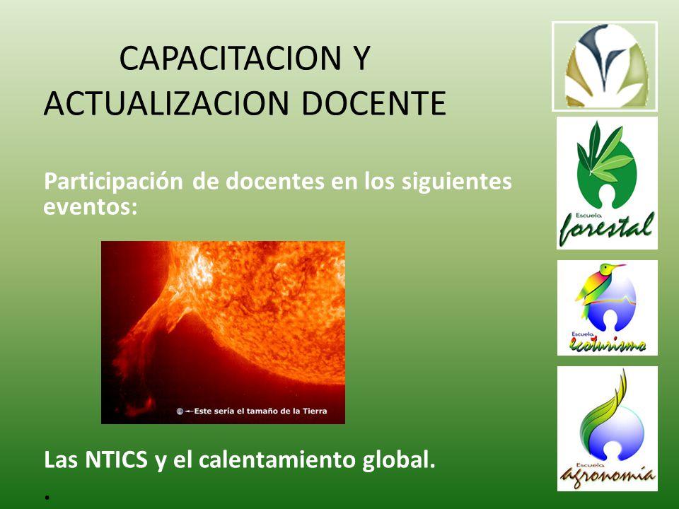 CAPACITACION Y ACTUALIZACION DOCENTE Participación de docentes en los siguientes eventos: Las NTICS y el calentamiento global..