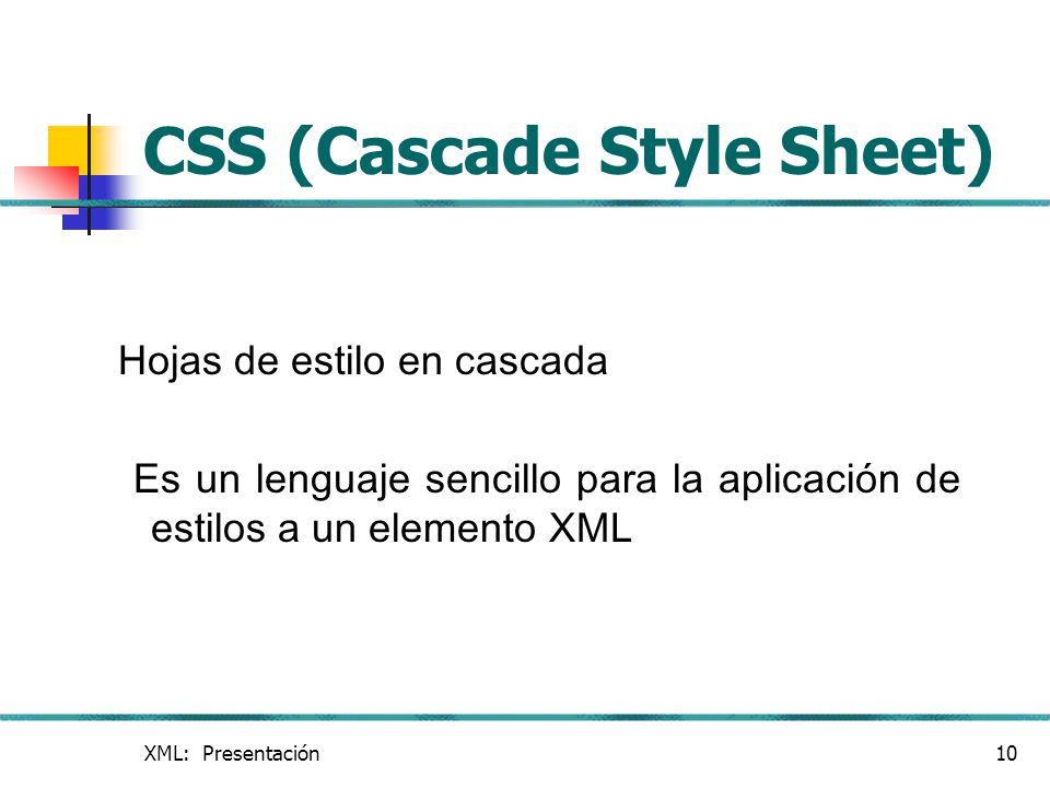 XML: Presentación10 CSS (Cascade Style Sheet) Hojas de estilo en cascada Es un lenguaje sencillo para la aplicación de estilos a un elemento XML