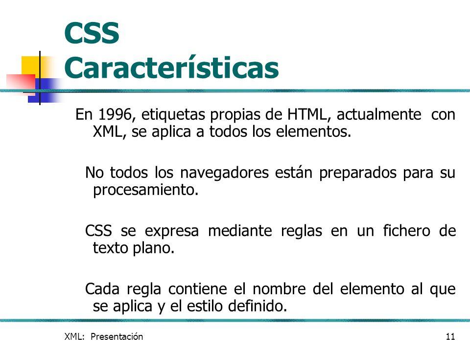 XML: Presentación11 CSS Características En 1996, etiquetas propias de HTML, actualmente con XML, se aplica a todos los elementos. No todos los navegad