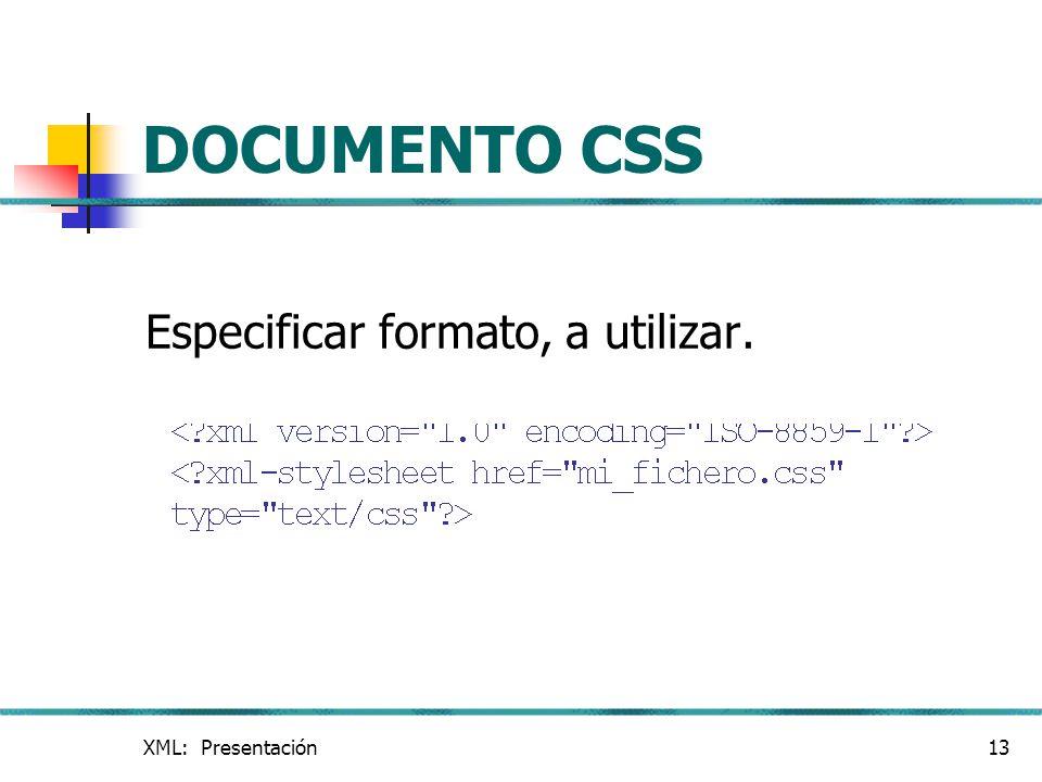 XML: Presentación13 DOCUMENTO CSS Especificar formato, a utilizar.