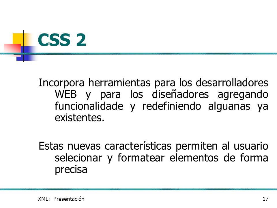 XML: Presentación17 CSS 2 Incorpora herramientas para los desarrolladores WEB y para los diseñadores agregando funcionalidade y redefiniendo alguanas